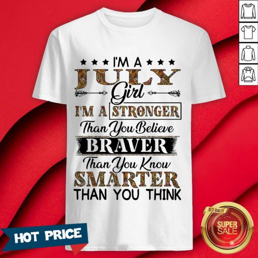 I'm A July Girl I'm A Stronger Than You Believe Braver Than You Know Smarter Than You Think Shirt