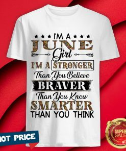 I'm A June Girl I'm A Stronger Than You Believe Braver Than You Know Smarter Than You Think Shirt
