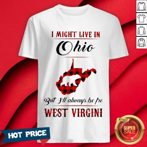 Bear I Might Live In Ohio But I'll Always Be Pro West Virgini Shirt