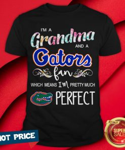 I'm A Grandma And A Gators Fan Which Means I'm Pretty Much Perfect Shirt