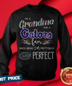 I'm A Grandma And A Gators Fan Which Means I'm Pretty Much Perfect Sweatshirt