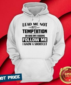 Lead Me Not Into Temptation Oh Who Am I Kidding Follow Me I Know A Shortcut Hoodie
