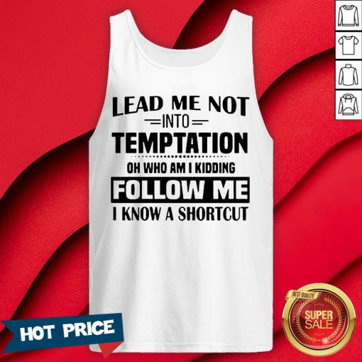 Lead Me Not Into Temptation Oh Who Am I Kidding Follow Me I Know A Shortcut Tank Top