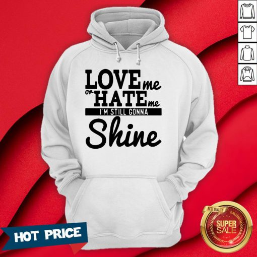 Love Me Or Hate Me I'm Still Gonna Shine Hoodie