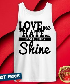 Love Me Or Hate Me I'm Still Gonna Shine Tank Top