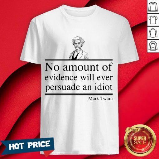 Mark Twain No Amount Of Evidence Will Ever Persuade An Idiot Shirt