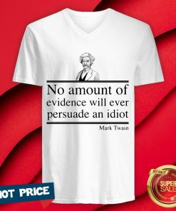 Mark Twain No Amount Of Evidence Will Ever Persuade An Idiot V-neck