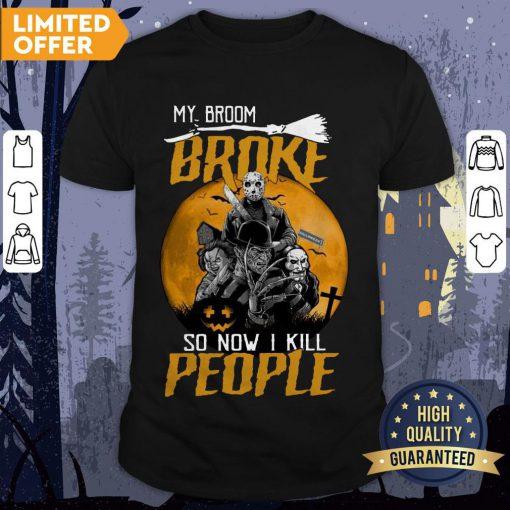 My Broom Broke So Now I Kill People Shirt