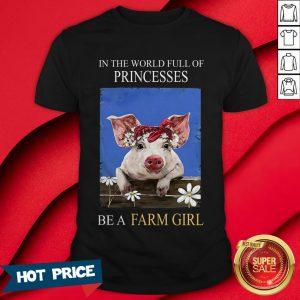 Pig In The World Full Of Princess Be A Farm Girl Shirt