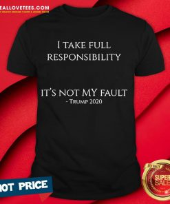 Hot I Take Full Responsibility It's Not My Fault Trump 2020 Shirt - Design By Reallovetees.com