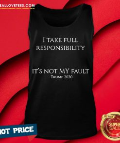 Hot I Take Full Responsibility It's Not My Fault Trump 2020 Tank Top - Design By Reallovetees.com