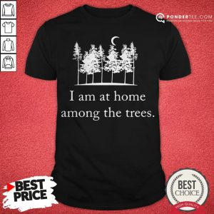 I Am At Home Among The Trees Tee Shirt - Desisn By Reallovetees.com