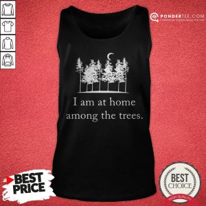 I Am At Home Among The Trees Tee Tank Top - Desisn By Reallovetees.com