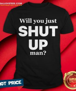 Will You Just Shut Up Man Shirt