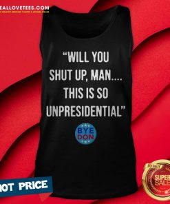 Will You Shut Up Man This Is So Unpresidential Byedon Tank Top