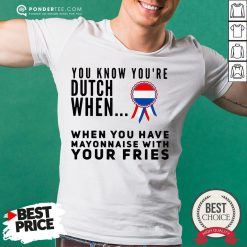 You Know You're Dutch When When You Have Mayonnaise With Your Fries Shirt - Desisn By Reallovetees.com