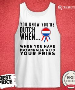You Know You're Dutch When When You Have Mayonnaise With Your Fries Tank Top - Desisn By Reallovetees.com