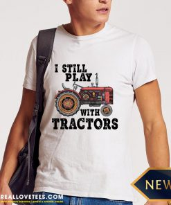 Beautiful I Still Play With Tractors Shirt - Design By Reallovetees.com