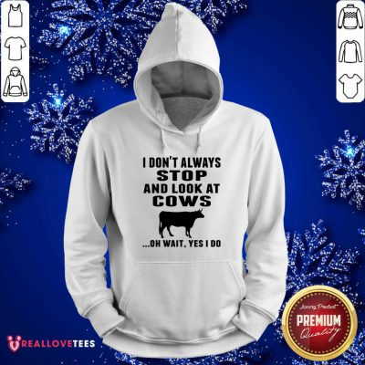 I Don't Always Stop And Look At Cows Oh Wait Yes I Do Cow Hoodie - Design By Reallovetees.com