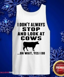 I Don't Always Stop And Look At Cows Oh Wait Yes I Do Cow Tank Top - Design By Reallovetees.com