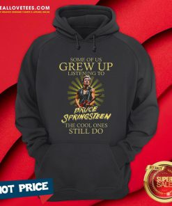 Good Some Of Us Grew Up Listening To Bruce Springsteen The Cool Ones Still Do Hoodie - Design By Reallovetees.com