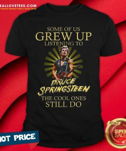 Good Some Of Us Grew Up Listening To Bruce Springsteen The Cool Ones Still Do Shirt - Design By Reallovetees.com