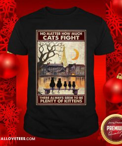 Cats No Matter How Much Cats Fight There Always Seem To Be Plenty Of Kittens Poster Shirt - Design By Reallovetees.com