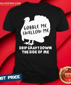 Nice Gobble Me Swallow Me Drip Gravy Down The Side Of Me Shirt - Design By Reallovetees.com