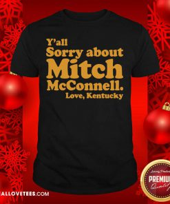 Nice Y'all Sorry About Mitch Mcconnell Love Kentucky Shirt - Design By Reallovetees.com