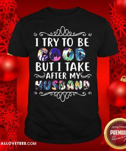 I Try To Be Good But Take After My Husband Christmas Shirt - Design By Reallovetees.com