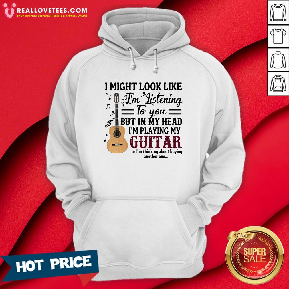Pro I Might Look Like I'm Listening To You But In My Head I'm Playing My Guitar Or I'm Thinking About Buying Another One Hoodie - Design By Reallovetees.com