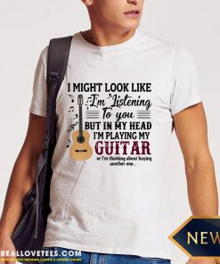 Pro I Might Look Like I'm Listening To You But In My Head I'm Playing My Guitar Or I'm Thinking About Buying Another One Shirt - Design By Reallovetees.com