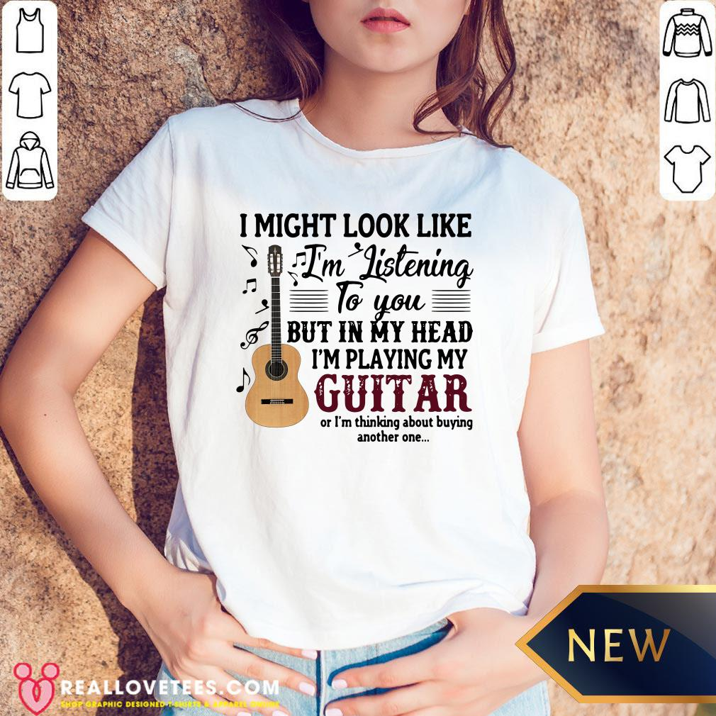 Pro I Might Look Like I'm Listening To You But In My Head I'm Playing My Guitar Or I'm Thinking About Buying Another One V-neck - Design By Reallovetees.com