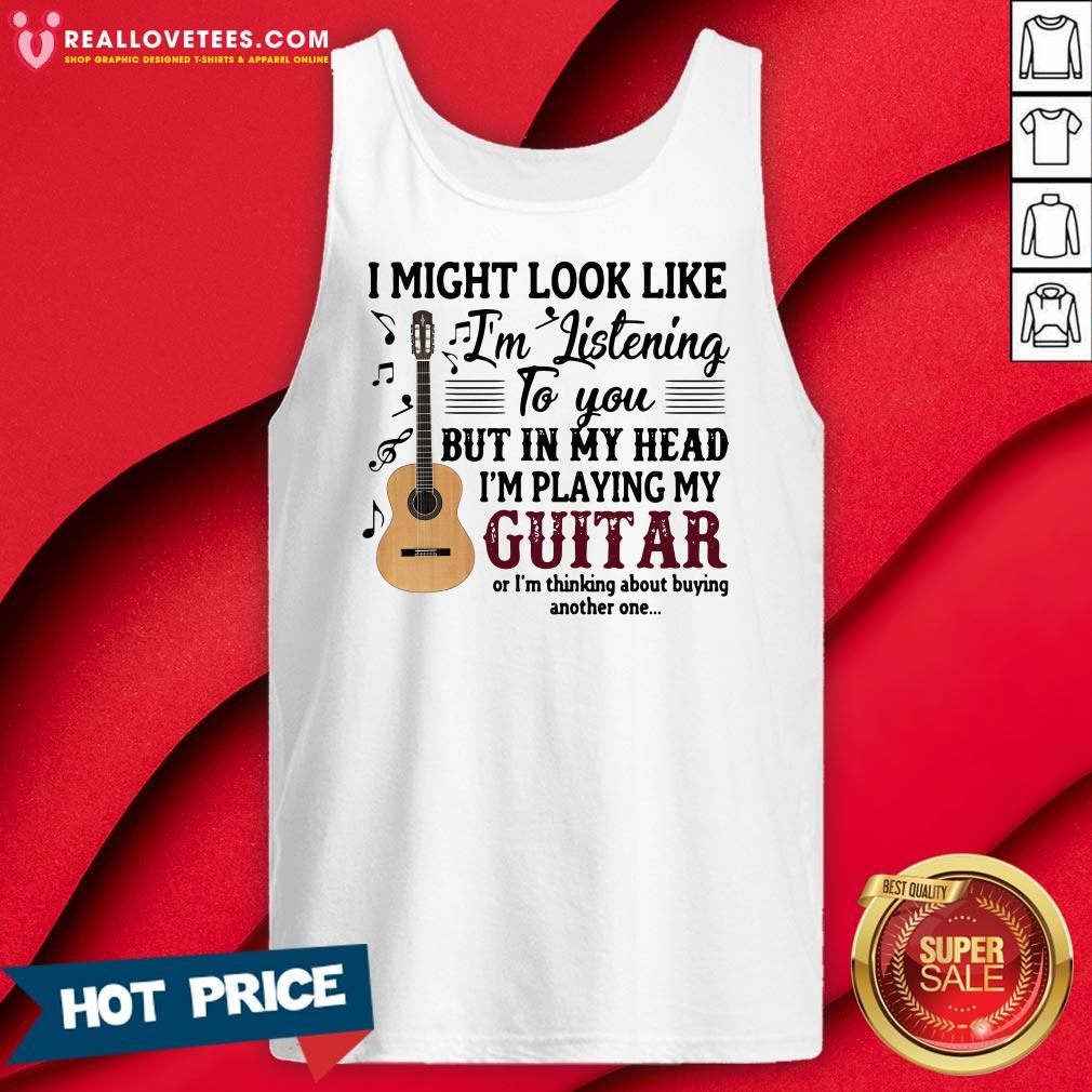 Pro I Might Look Like I'm Listening To You But In My Head I'm Playing My Guitar Or I'm Thinking About Buying Another One Tank Top - Design By Reallovetees.com