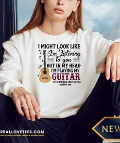 Pro I Might Look Like I'm Listening To You But In My Head I'm Playing My Guitar Or I'm Thinking About Buying Another One Sweatshirt - Design By Reallovetees.com