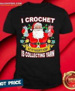 Pro Santa Claus I Crochet But My Favourite Hobby Is Collecting Yarn Christmas Shirt - Design By Reallovetees.com