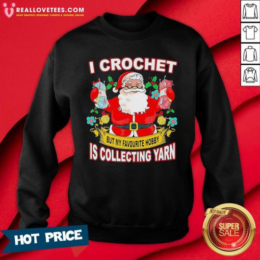 Pro Santa Claus I Crochet But My Favourite Hobby Is Collecting Yarn Christmas Sweatshirt - Design By Reallovetees.com