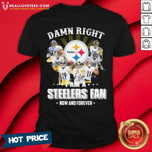 So Damn Right I Am A Pittsburgh Steelers Fan Now And Forever Signature Shirt - Design By Reallovetees.com