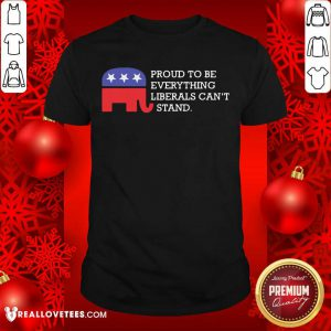 Proud To Be Everything Liberals Can't Stand Elephant Election Shirt - Design By Reallovetees.com