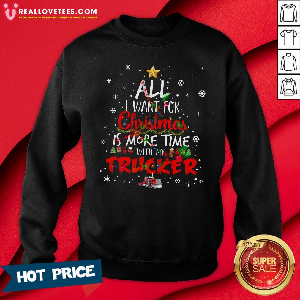 Top All I Want For Christmas Is More Time With My Trucker Sweatshirt - Design By Reallovetees.com