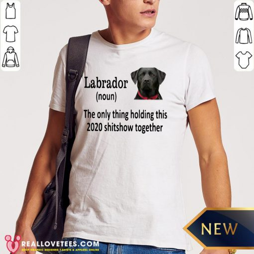 Top Labrador The Only Thing Holding This 2020 Shitshow Together Shirt - Design By Reallovetees.com
