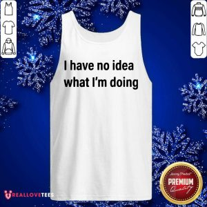 I Have No Idea What I'm Doing Tank Top - Design By Reallovetees.com