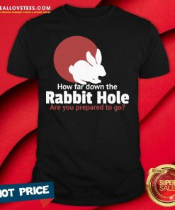 How Far Down The Rabbit Hole Are You Prepared To Go Shirt - Design By Reallovetees.com
