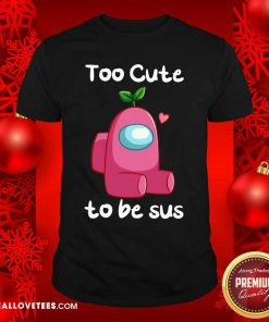 Impostor Among Us Too Cute To Be Sus Valentine Shirt - Design By Reallovetees.com
