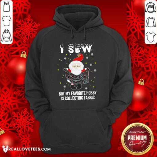 Santa Claus I Sew But My Favorite Hobby Is Collecting Fabric Christmas Hoodie - Design By Reallovetees.com