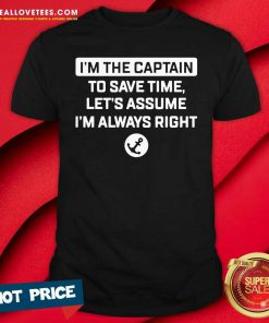 Im The Captain To Save Time Let's Assume Im Always Right Shirt - Design By Reallovetees.com