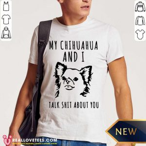 My Chihuahua And I Talk Shit About You Shirt - Design By Reallovetees.com