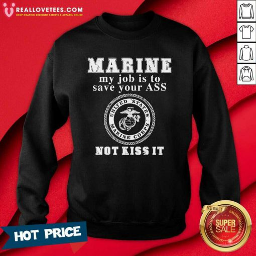 Marine My Job Is To Save Your Ass Not Kiss It Sweatshirt - Design By Reallovetees.com