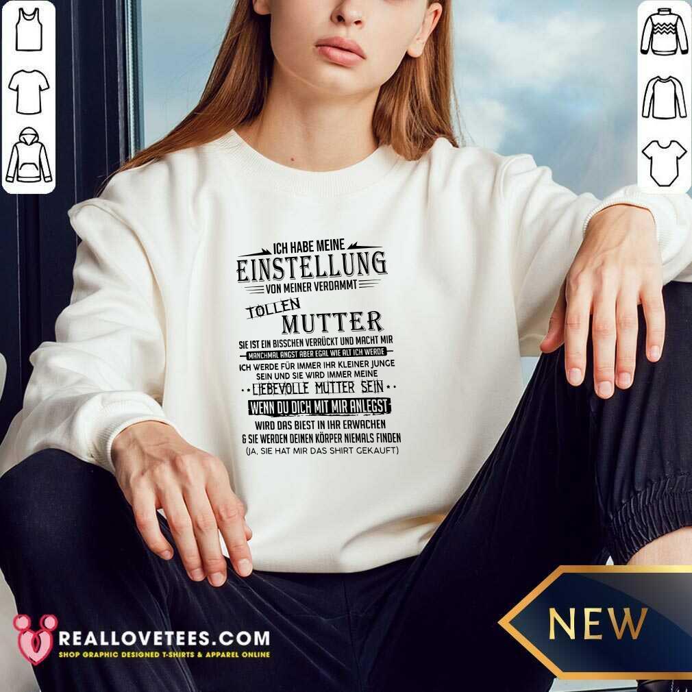 Ich Habe Meine Einstellung Von Meiner Verdammt Tollen Mutter Ich Liebe Sie Sweatshirt - Design By Reallovetees.com