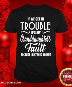 If We Get In Trouble It's My Granddaughter's Fault Because I Listened To Her Shirt - Design By Reallovetees.com